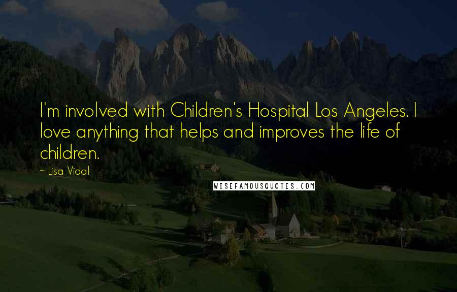 Lisa Vidal quotes: I'm involved with Children's Hospital Los Angeles. I love anything that helps and improves the life of children.