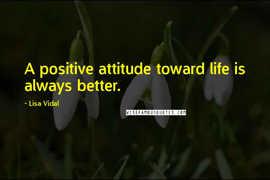 Lisa Vidal quotes: A positive attitude toward life is always better.