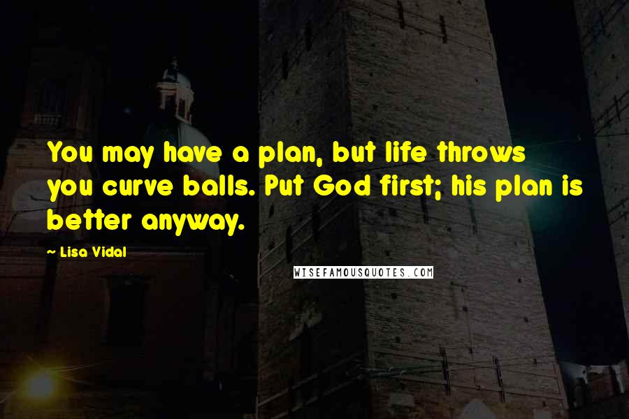 Lisa Vidal quotes: You may have a plan, but life throws you curve balls. Put God first; his plan is better anyway.