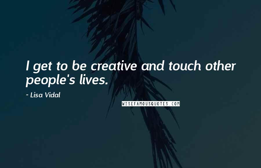 Lisa Vidal quotes: I get to be creative and touch other people's lives.