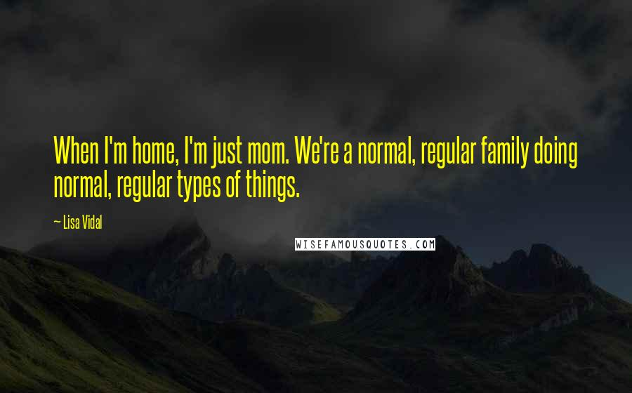Lisa Vidal quotes: When I'm home, I'm just mom. We're a normal, regular family doing normal, regular types of things.