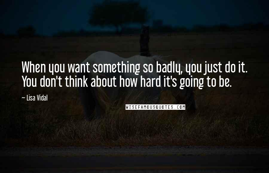Lisa Vidal quotes: When you want something so badly, you just do it. You don't think about how hard it's going to be.