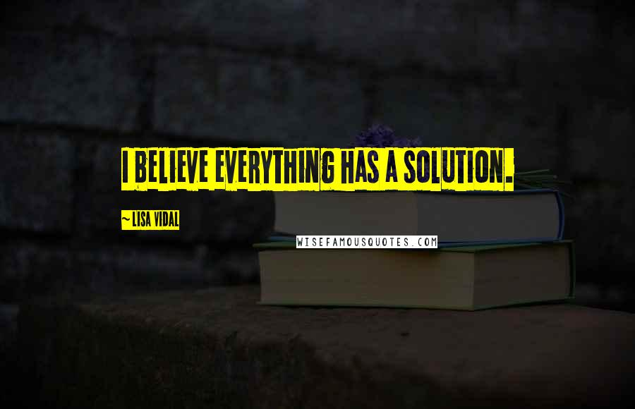 Lisa Vidal quotes: I believe everything has a solution.