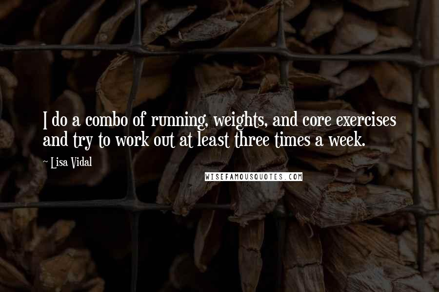 Lisa Vidal quotes: I do a combo of running, weights, and core exercises and try to work out at least three times a week.