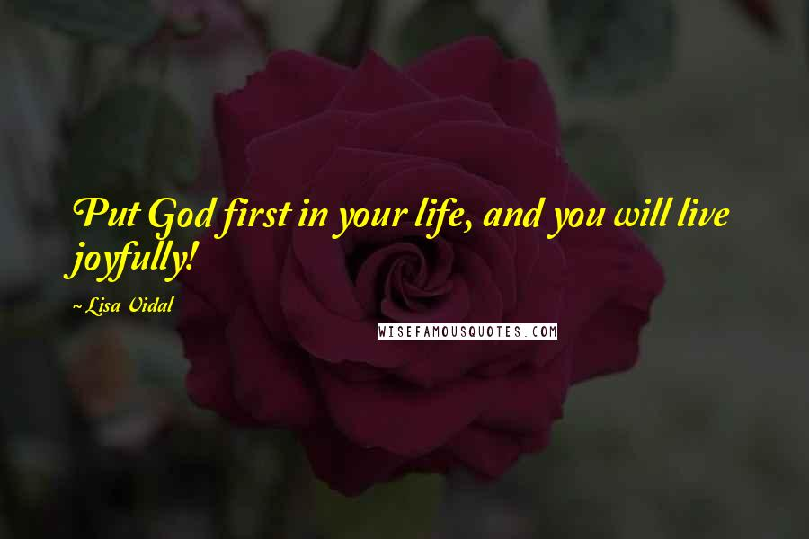 Lisa Vidal quotes: Put God first in your life, and you will live joyfully!