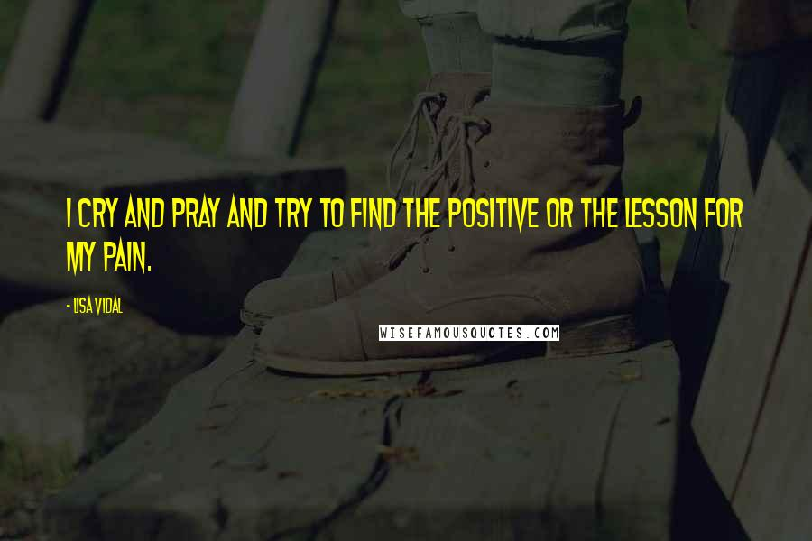 Lisa Vidal quotes: I cry and pray and try to find the positive or the lesson for my pain.