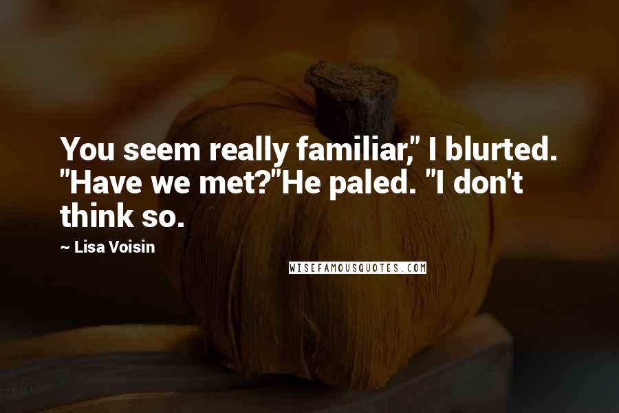 "Lisa Voisin quotes: You seem really familiar,"" I blurted. ""Have we met?""He paled. ""I don't think so."