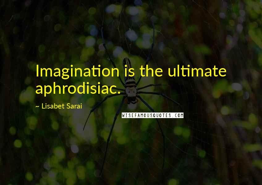 Lisabet Sarai quotes: Imagination is the ultimate aphrodisiac.