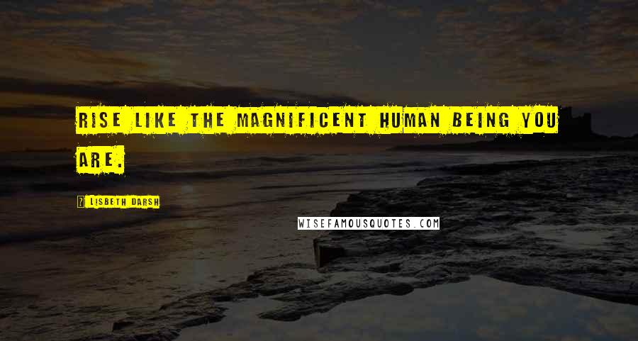 Lisbeth Darsh quotes: Rise like the magnificent human being you are.