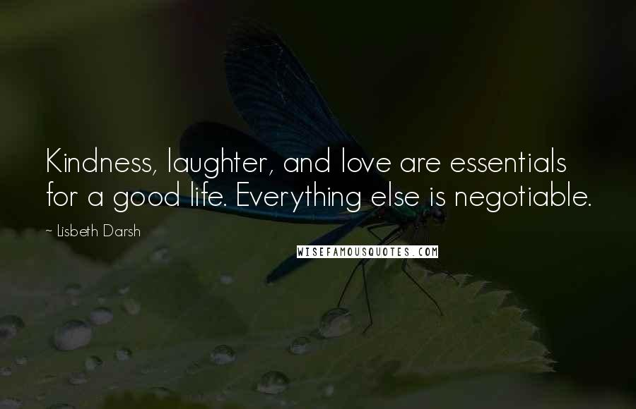 Lisbeth Darsh quotes: Kindness, laughter, and love are essentials for a good life. Everything else is negotiable.