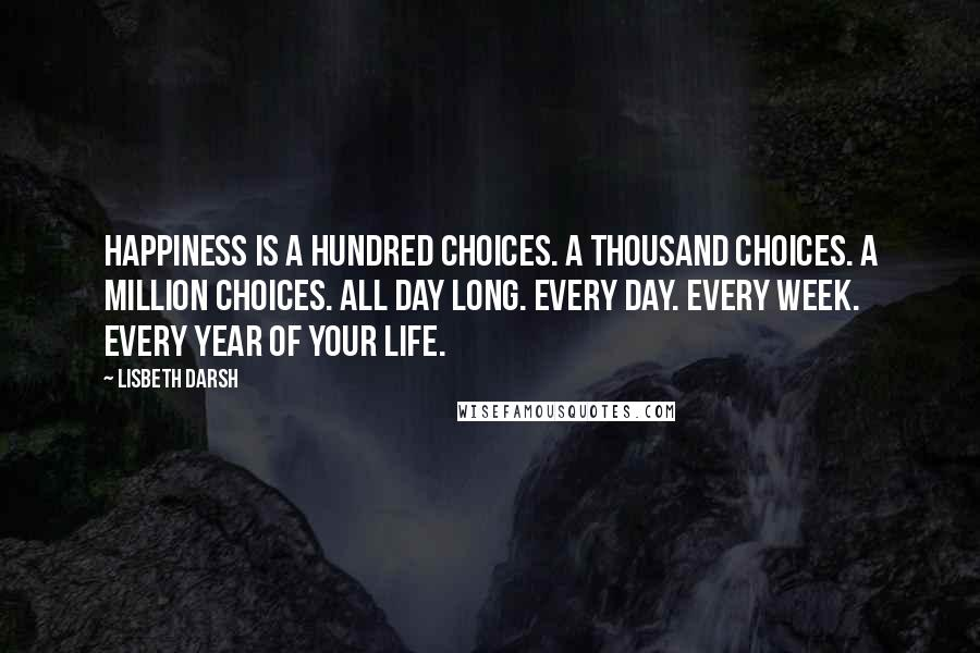 Lisbeth Darsh quotes: Happiness is a hundred choices. A thousand choices. A million choices. All day long. Every day. Every week. Every year of your life.