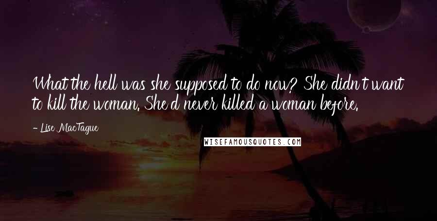 Lise MacTague quotes: What the hell was she supposed to do now? She didn't want to kill the woman. She'd never killed a woman before.