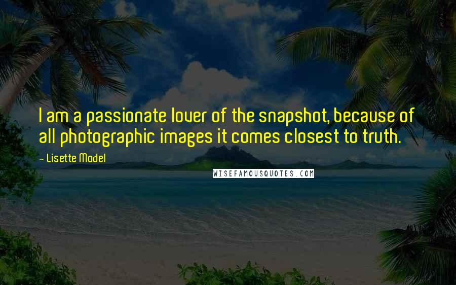 Lisette Model quotes: I am a passionate lover of the snapshot, because of all photographic images it comes closest to truth.