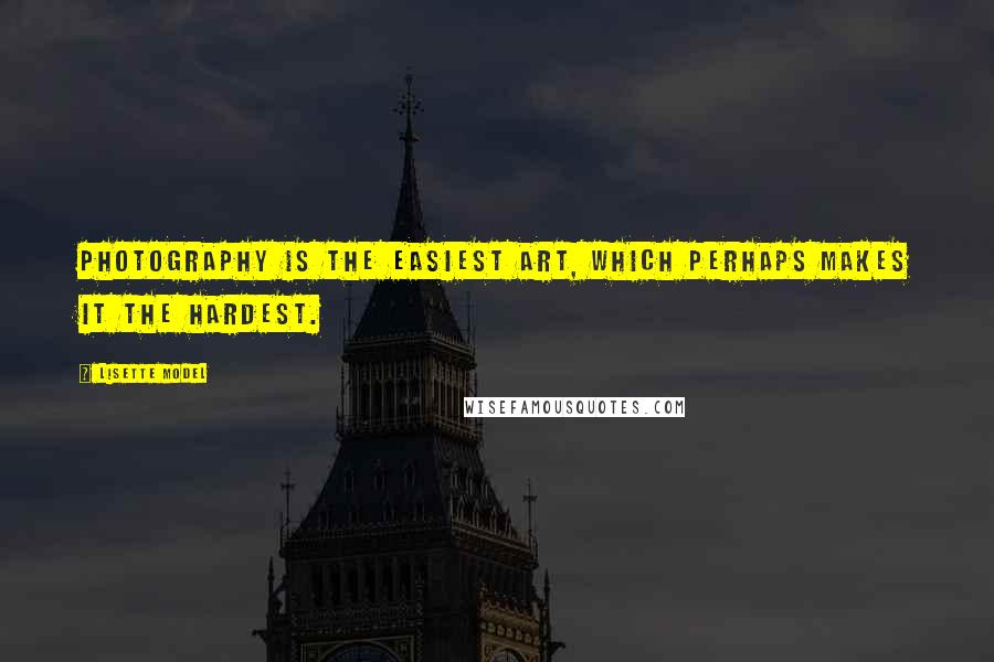 Lisette Model quotes: Photography is the easiest art, which perhaps makes it the hardest.