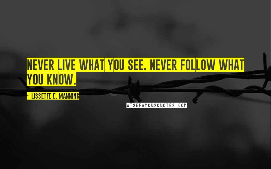 Lissette E. Manning quotes: Never live what you see. Never follow what you know.