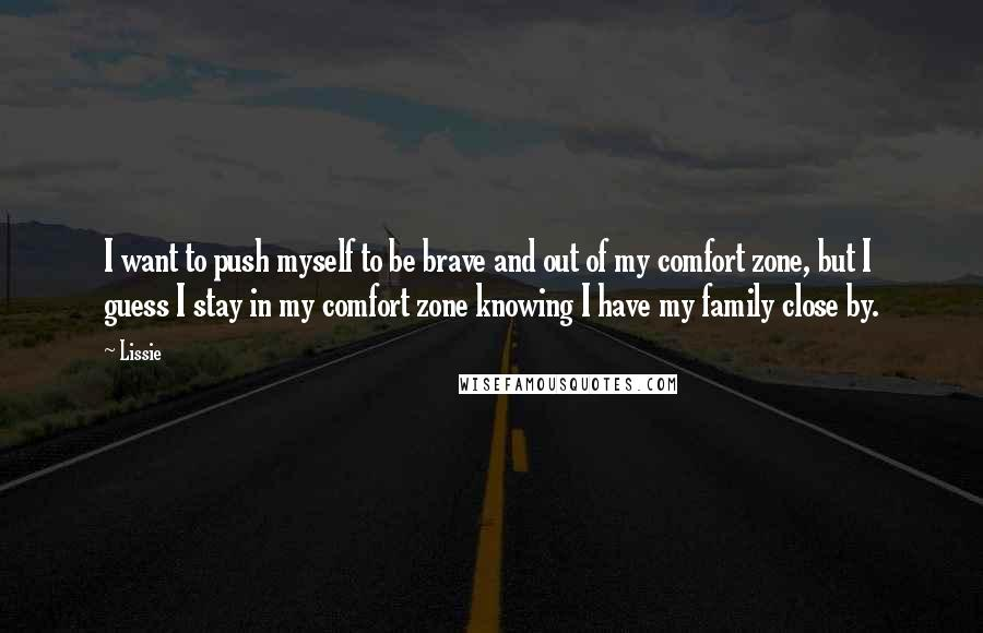 Lissie quotes: I want to push myself to be brave and out of my comfort zone, but I guess I stay in my comfort zone knowing I have my family close by.