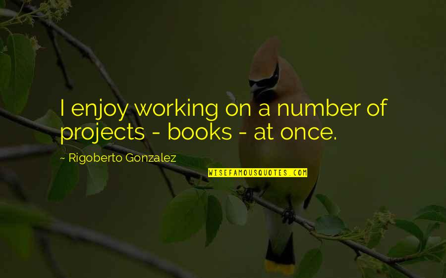 List Of Cool Quotes By Rigoberto Gonzalez: I enjoy working on a number of projects
