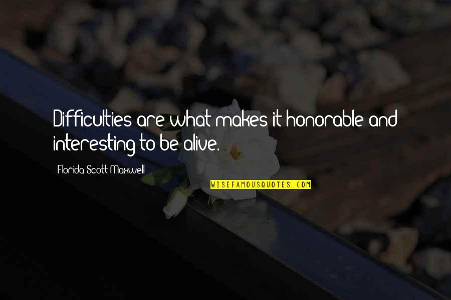 List Of Random Funny Quotes By Florida Scott-Maxwell: Difficulties are what makes it honorable and interesting