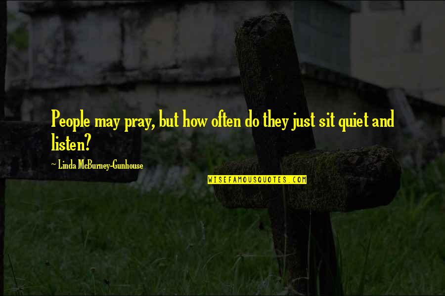 Listen Linda Quotes By Linda McBurney-Gunhouse: People may pray, but how often do they