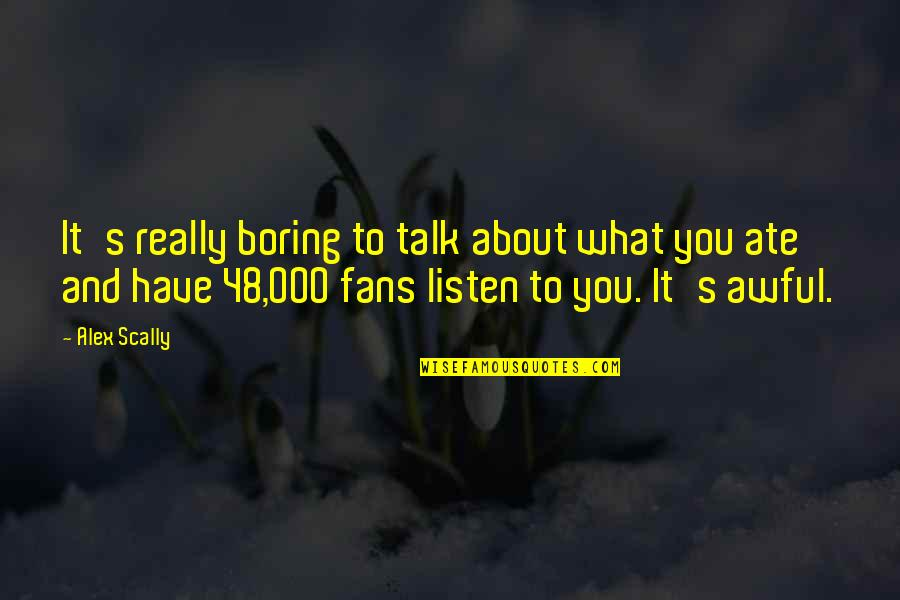 Listen Quotes By Alex Scally: It's really boring to talk about what you
