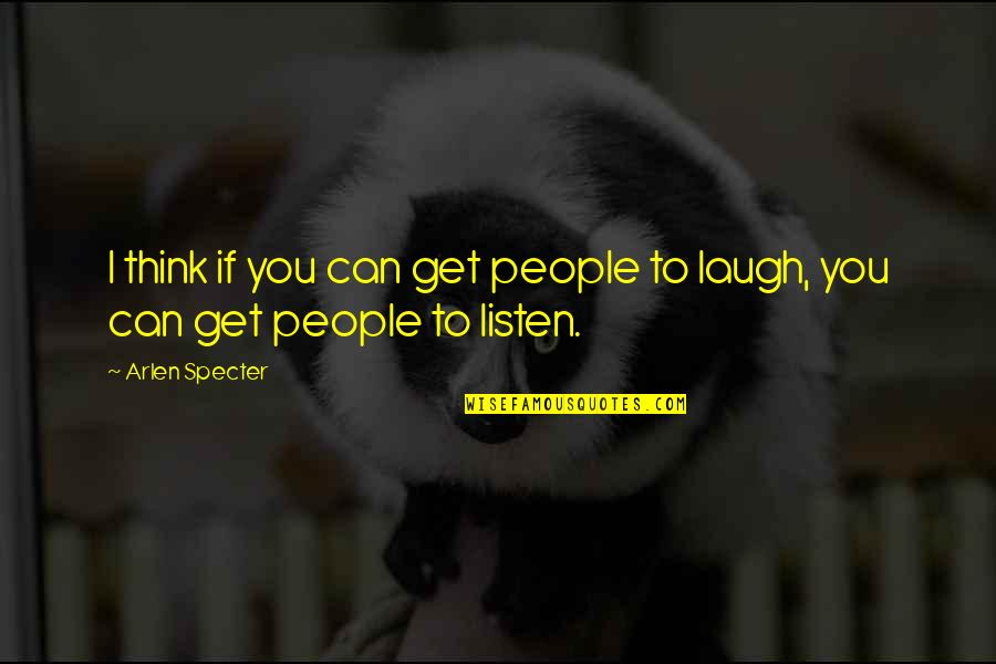 Listen Quotes By Arlen Specter: I think if you can get people to