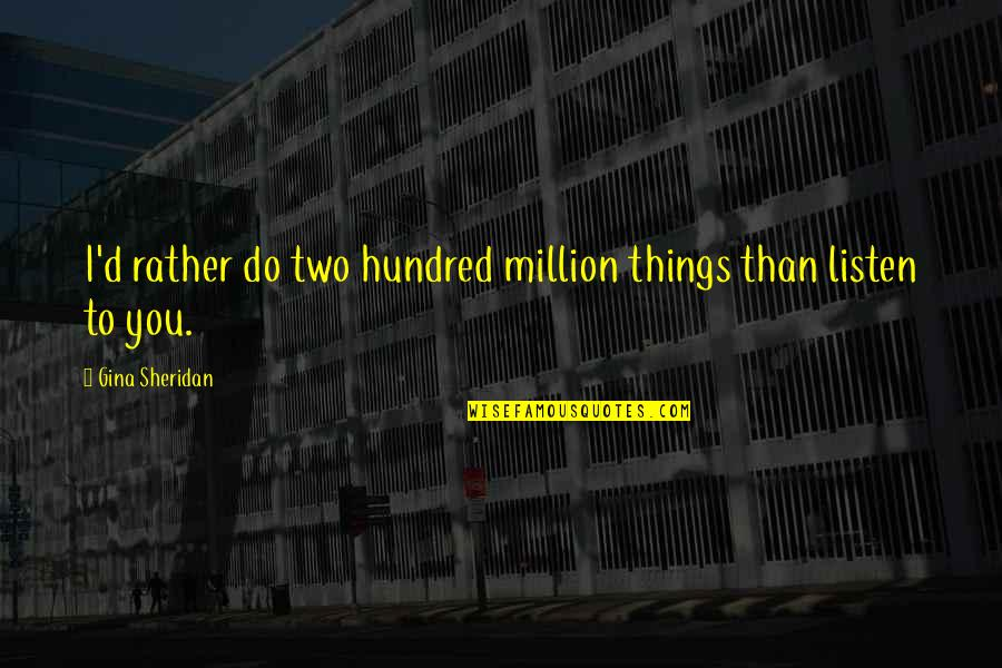 Listen Quotes By Gina Sheridan: I'd rather do two hundred million things than