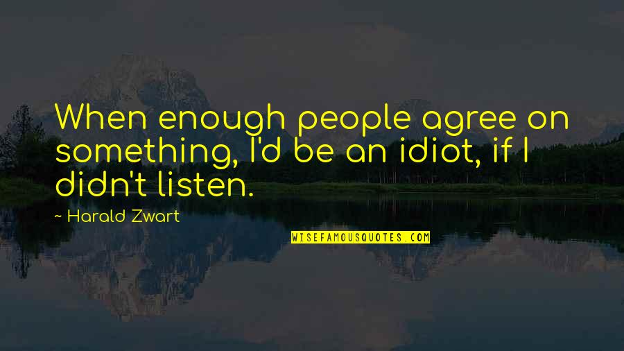 Listen Quotes By Harald Zwart: When enough people agree on something, I'd be