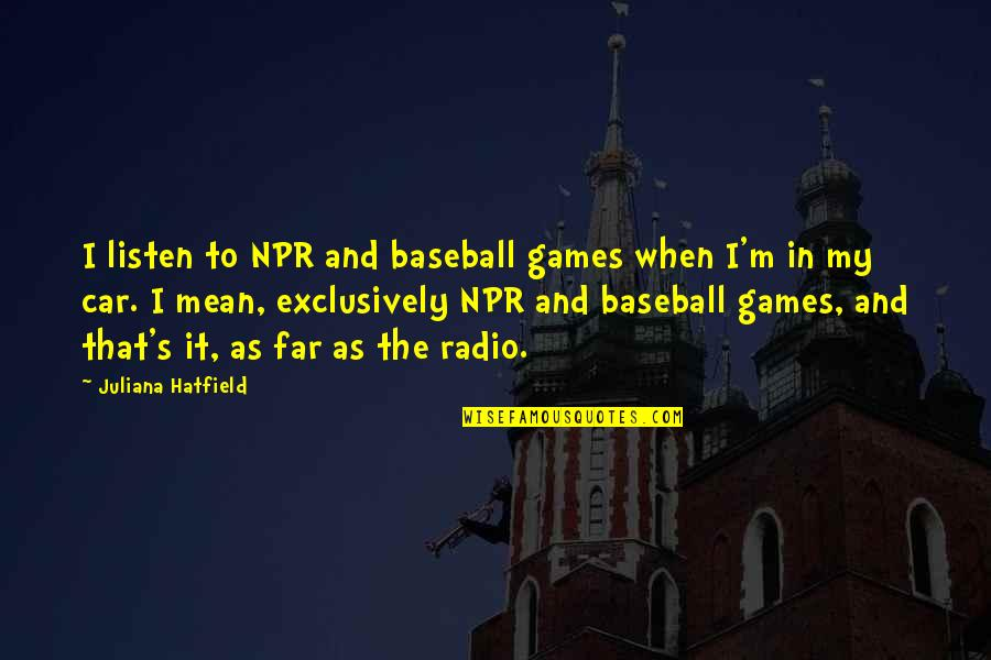Listen Quotes By Juliana Hatfield: I listen to NPR and baseball games when