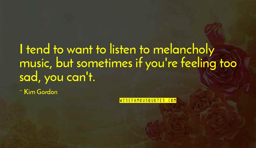 Listen Quotes By Kim Gordon: I tend to want to listen to melancholy