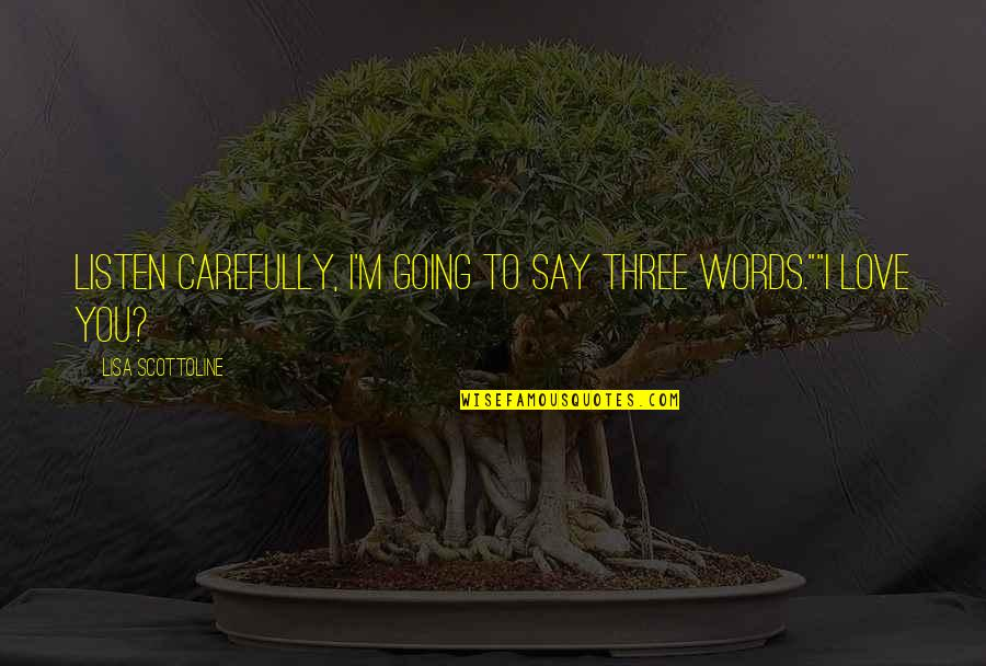 "Listen Quotes By Lisa Scottoline: Listen carefully, I'm going to say three words.""""I"