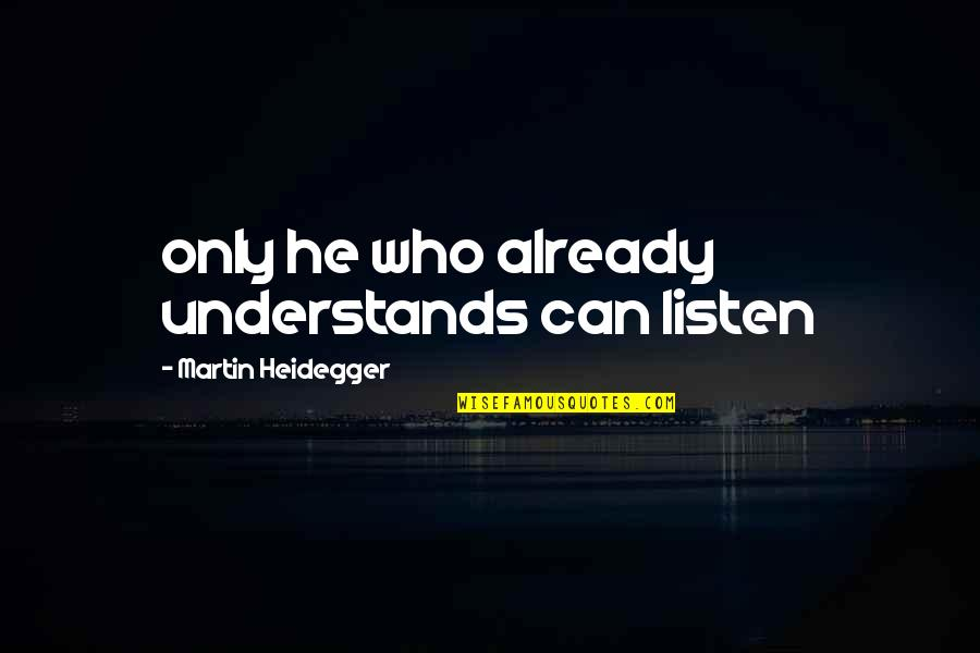 Listen Quotes By Martin Heidegger: only he who already understands can listen