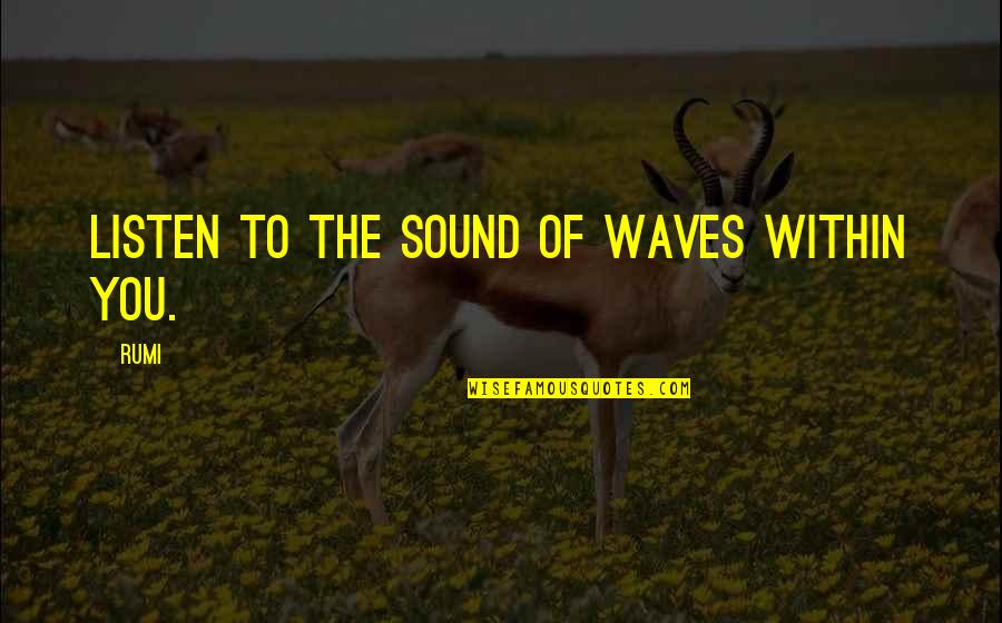 Listen Quotes By Rumi: Listen to the sound of waves within you.