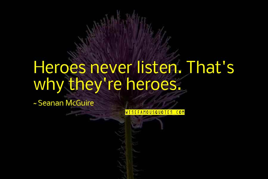 Listen Quotes By Seanan McGuire: Heroes never listen. That's why they're heroes.