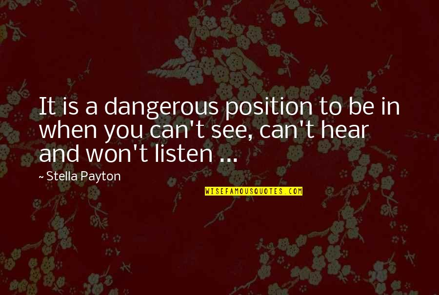 Listen Quotes By Stella Payton: It is a dangerous position to be in
