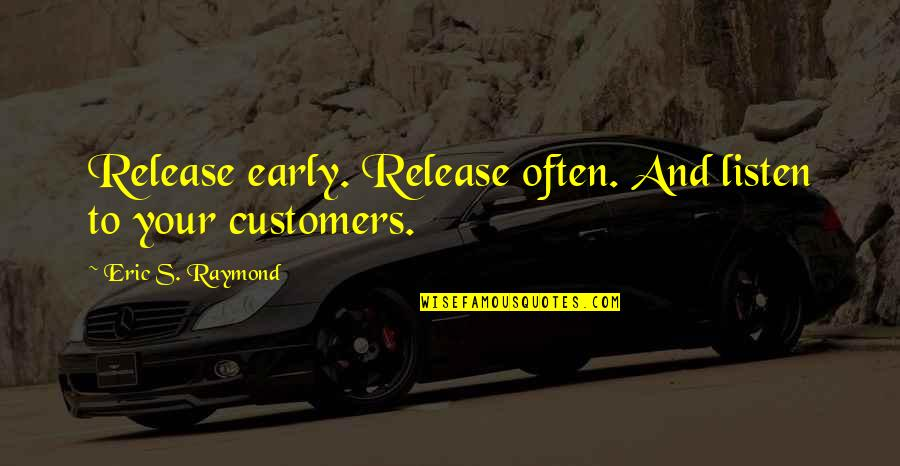 Listen To Customers Quotes By Eric S. Raymond: Release early. Release often. And listen to your