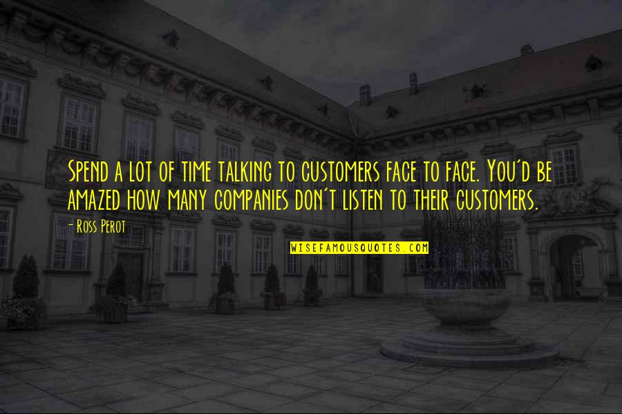 Listen To Customers Quotes By Ross Perot: Spend a lot of time talking to customers