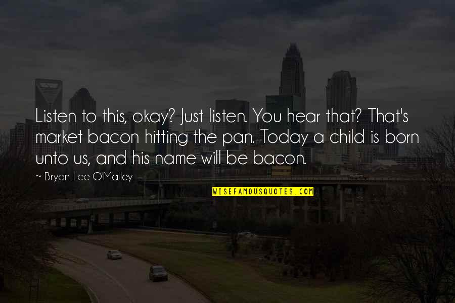 Listen To Your Child Quotes By Bryan Lee O'Malley: Listen to this, okay? Just listen. You hear