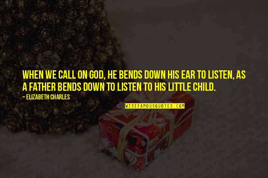 Listen To Your Child Quotes By Elizabeth Charles: When we call on God, he bends down