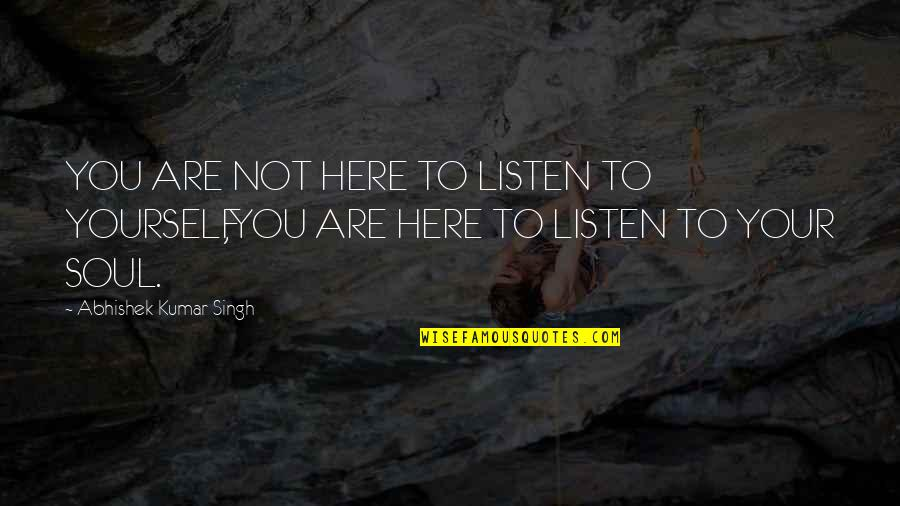 Listen To Your Soul Quotes By Abhishek Kumar Singh: YOU ARE NOT HERE TO LISTEN TO YOURSELF,YOU