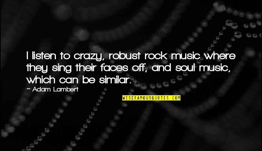 Listen To Your Soul Quotes By Adam Lambert: I listen to crazy, robust rock music where