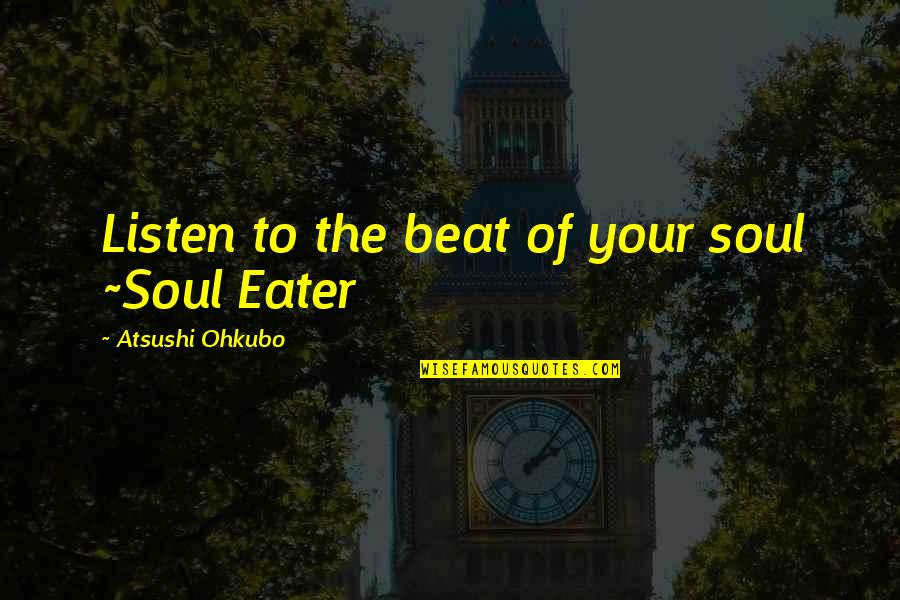 Listen To Your Soul Quotes By Atsushi Ohkubo: Listen to the beat of your soul ~Soul