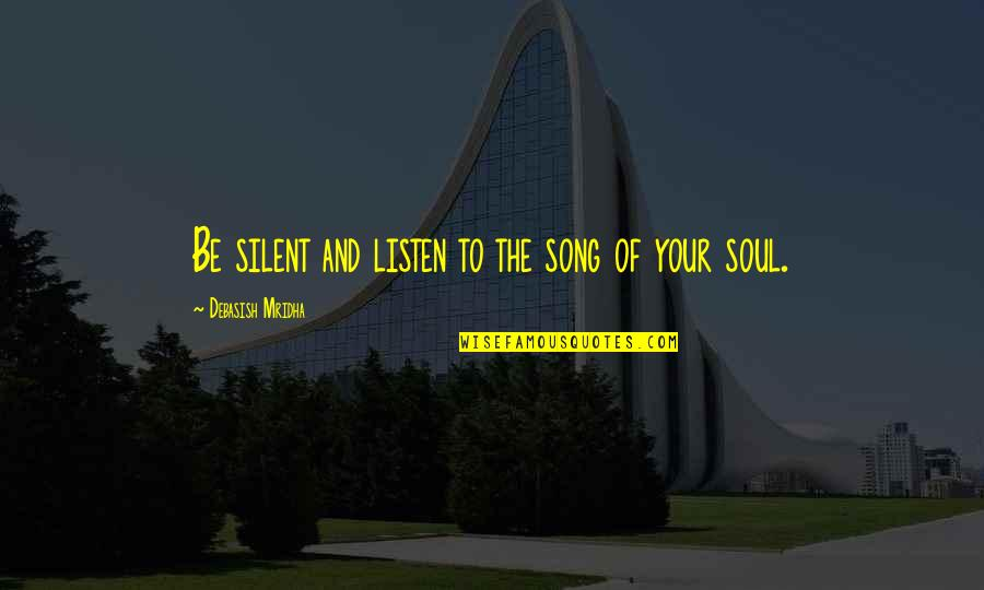 Listen To Your Soul Quotes By Debasish Mridha: Be silent and listen to the song of