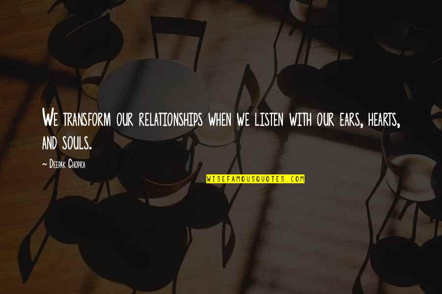 Listen To Your Soul Quotes By Deepak Chopra: We transform our relationships when we listen with