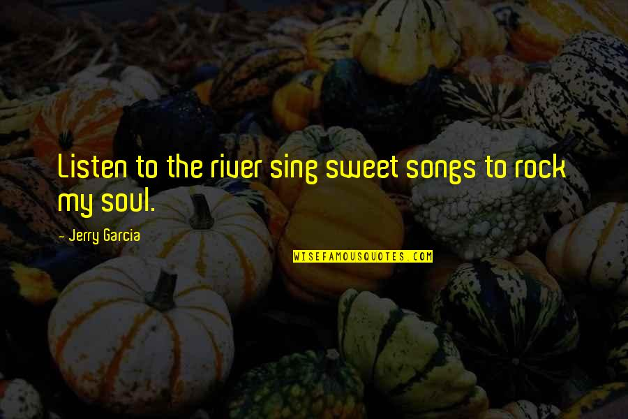 Listen To Your Soul Quotes By Jerry Garcia: Listen to the river sing sweet songs to