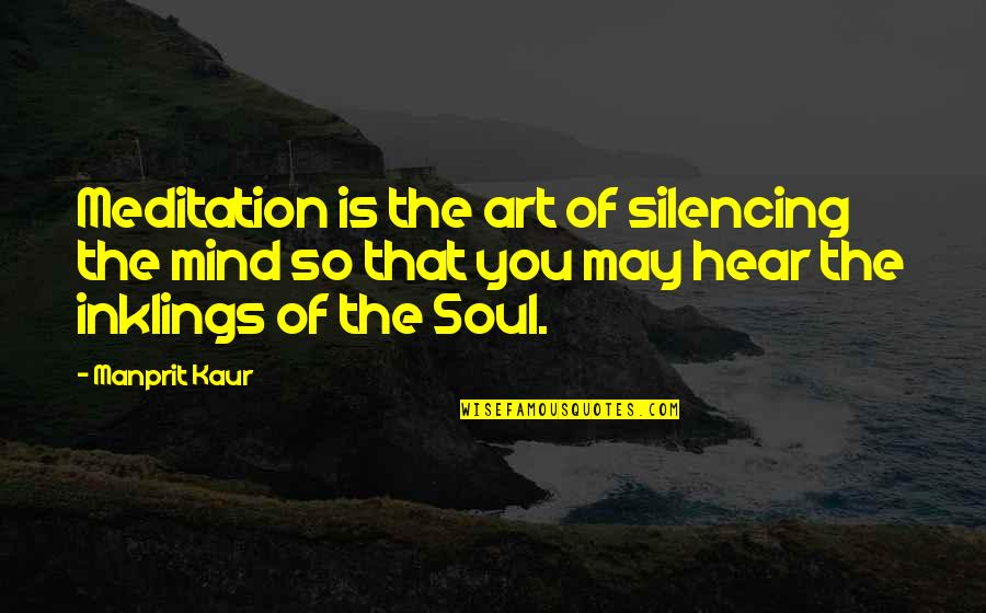 Listen To Your Soul Quotes By Manprit Kaur: Meditation is the art of silencing the mind