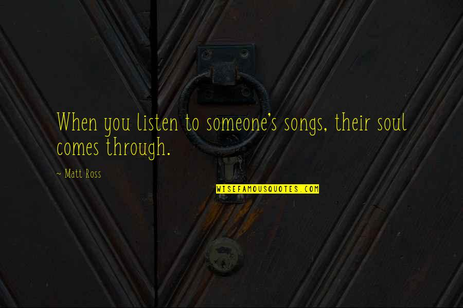 Listen To Your Soul Quotes By Matt Ross: When you listen to someone's songs, their soul