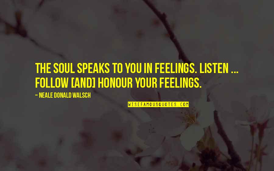 Listen To Your Soul Quotes By Neale Donald Walsch: The soul speaks to you in feelings. Listen