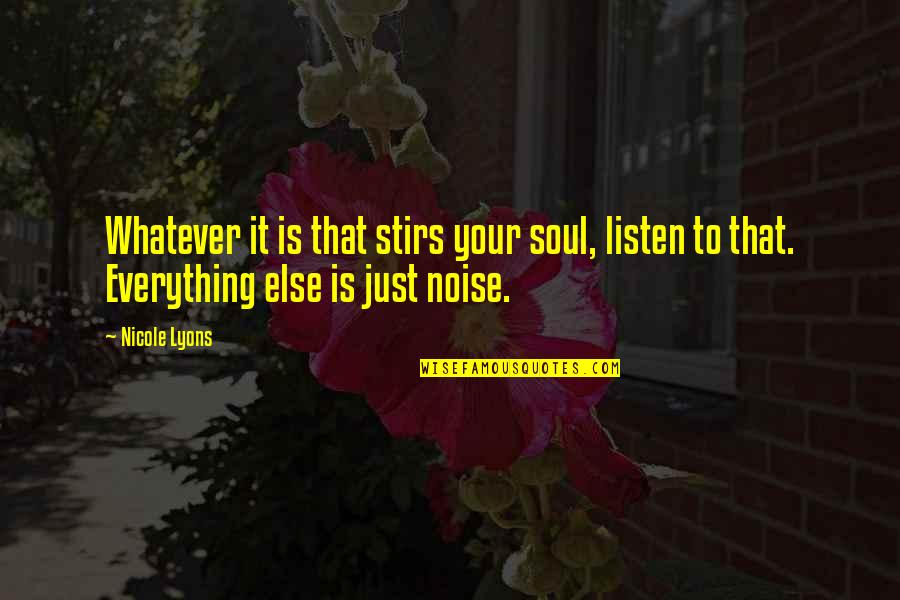 Listen To Your Soul Quotes By Nicole Lyons: Whatever it is that stirs your soul, listen