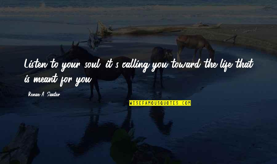 Listen To Your Soul Quotes By Renae A. Sauter: Listen to your soul; it's calling you toward