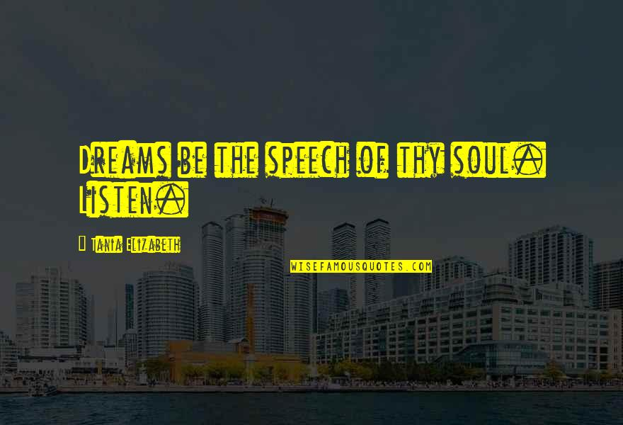 Listen To Your Soul Quotes By Tania Elizabeth: Dreams be the speech of thy soul. Listen.